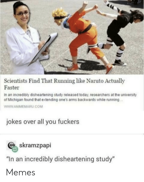 "Naruto: Scientists Find That Running like Naruto Actually  Faster  In an incredibly disheartening study released today, researchers at the university  of Michigan found that extending one's arms backwards while running...  www.ANIMEMARU.COM  jokes over all you fuckers  skramzpapi  ""In an incredibly disheartening study"" Memes"