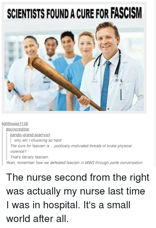 Bando, Tumblr, and Yeah: SCIENTISTS FOUND A CURE FOR FASCISM  docincredible  bando-grand-scamyon  why am I chuckling so hard  The cure for fascism is... politically-motivated threats of brutal physical  violence?  That's literally fascism  Yeah, remember how we defeated fascism in ww2 through polite conversation