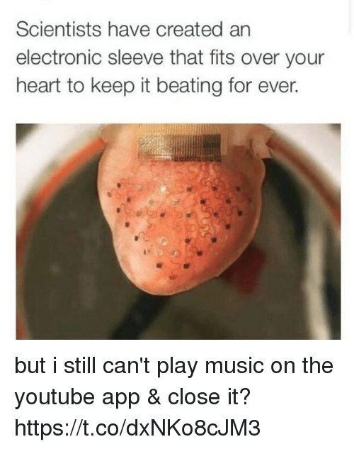 Memes, Music, and youtube.com: Scientists have created an  electronic sleeve that fits over your  heart to keep it beating for ever. but i still can't play music on the youtube app & close it? https://t.co/dxNKo8cJM3