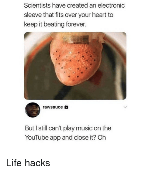 Life, Memes, and Music: Scientists have created an electronic  sleeve that fits over your heart to  keep it beating forever.  rawsauce  But I still can't play music on the  YouTube app and close it? Oh Life hacks