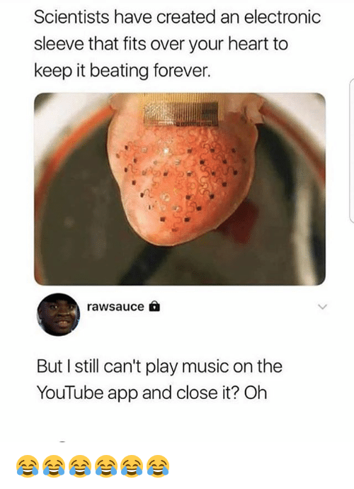 Music, youtube.com, and Forever: Scientists have created an electronic  sleeve that fits over your heart to  keep it beating forever.  rawsauce 6  But I still can't play music on thee  YouTube app and close it? Oh 😂😂😂😂😂😂