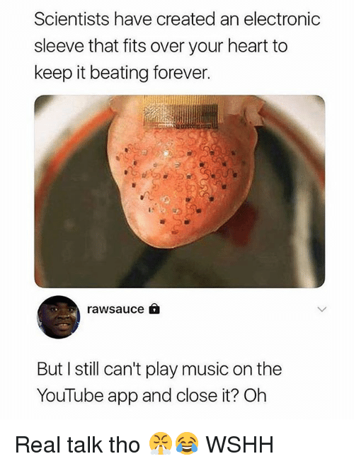 Memes, Music, and Wshh: Scientists have created an electronic  sleeve that fits over your heart to  keep it beating forever.  rawsauce A  But I still can't play music on the  YouTube app and close it? Oh Real talk tho 😤😂 WSHH