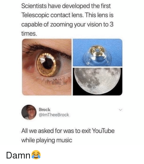 Playing Music: Scientists have developed the first  Telescopic contact lens. This lens is  capable of zooming your vision to3  times.  Brock  @lmTheeBrock  All we asked for was to exit YouTube  while playing music Damn😂