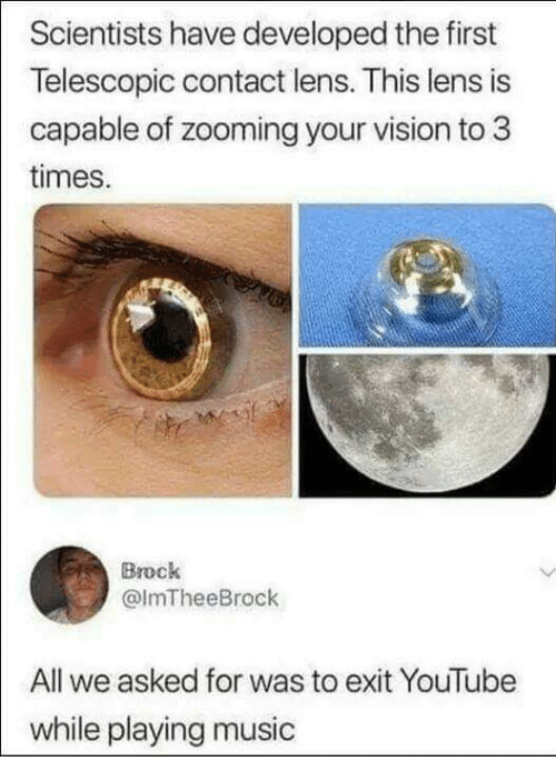 Playing Music: Scientists have developed the first  Telescopic contact lens. This lens is  capable of zooming your vision to 3  times.  Brock  @ImTheeBrock  All we asked for was to exit YouTube  while playing music