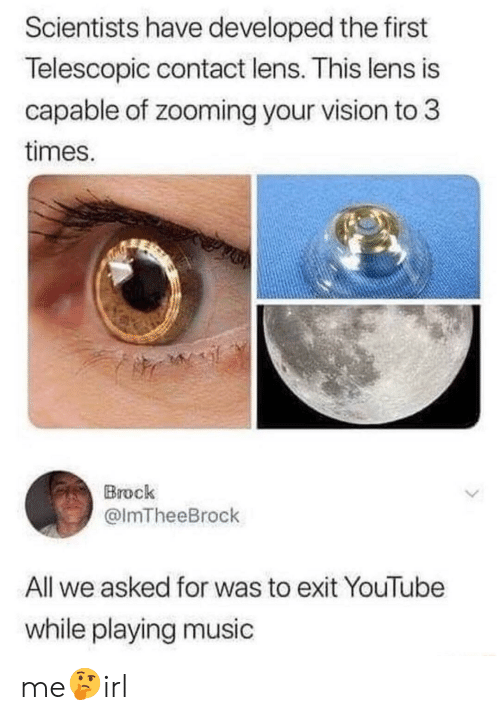 Playing Music: Scientists have developed the first  Telescopic contact lens. This lens is  capable of zooming your vision to 3  times.  Brock  @lmTheeBrock  All we asked for was to exit YouTube  while playing music me🤔irl