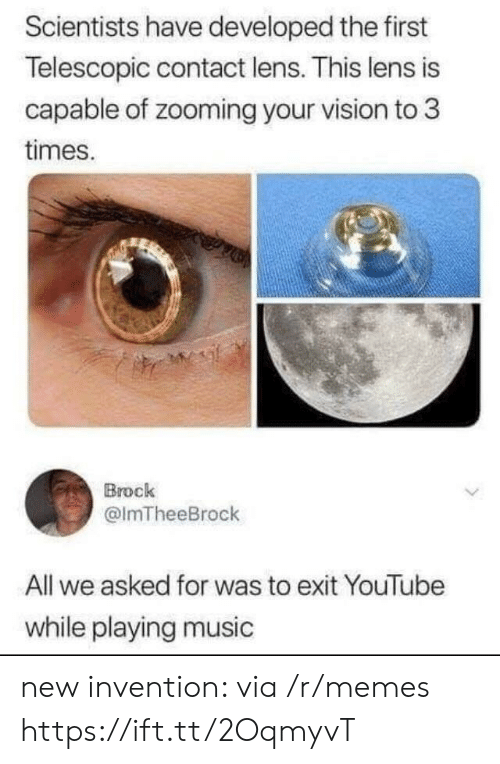 Playing Music: Scientists have developed the first  Telescopic contact lens. This lens is  capable of zooming your vision to 3  times.  Brock  @lmTheeBrock  All we asked for was to exit YouTube  while playing music new invention: via /r/memes https://ift.tt/2OqmyvT