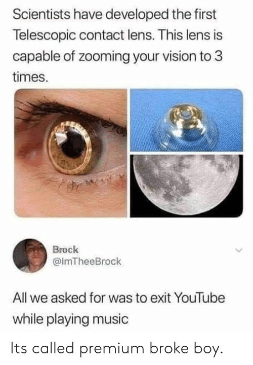 Playing Music: Scientists have developed the first  Telescopic contact lens. This lens is  capable of zooming your vision to 3  times.  Brock  @lmTheeBrock  All we asked for was to exit YouTube  while playing music Its called premium broke boy.
