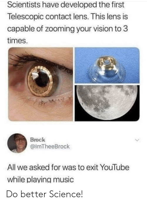 do better: Scientists have developed the first  Telescopic contact lens. This lens is  capable of zooming your vision to 3  times.  Brock  @lmTheeBrock  All we asked for was to exit YouTube  while playing music Do better Science!