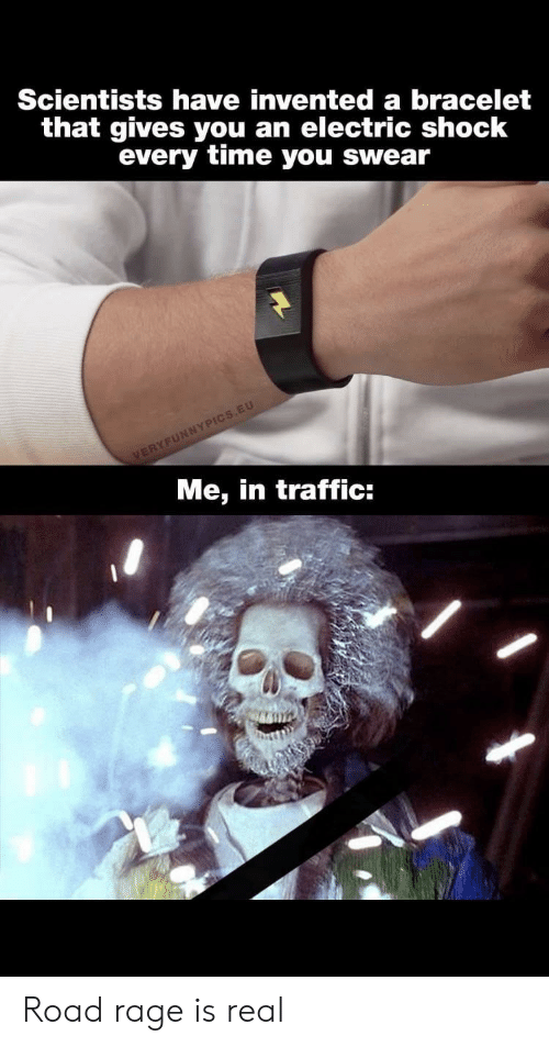 Road Rage: Scientists have invented a bracelet  that gives you an electric shock  every time you swear  VERYFUNNYPICS.EU  Me, in traffic: Road rage is real