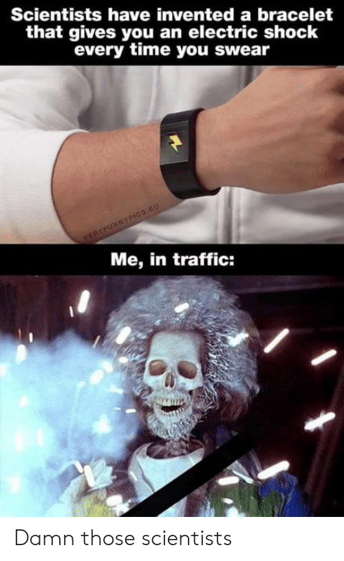 scientists: Scientists have invented a bracelet  that gives you an electric shock  every time you swear  VERYFURNYPICS.EU  Me, in traffic: Damn those scientists