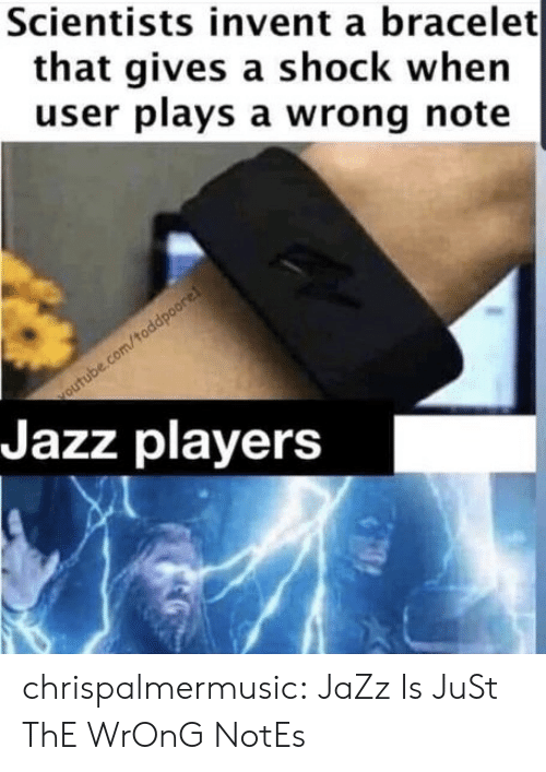 scientists: Scientists invent a bracelet  that gives a shock when  user plays a wrong note  outube.com/toddpoore!  Jazz players chrispalmermusic:  JaZz Is JuSt ThE WrOnG NotEs