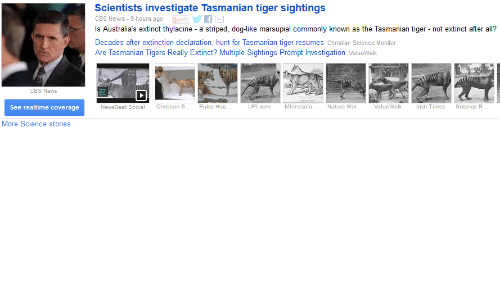 tasmanian tiger: Scientists investigate Tasmanian tiger sightings  G If  CBS News 9 hours ago  s Australia's extinct thylacine a striped, dog-like marsupial commonly known as the Tasmanian tiger not extinct after all?  Decades after extinction declaration, hunt for Tasmanian tiger resumes Christian Science Monitor  Are Tasmanian Tigers Really Extinct? Multiple Sightings Prompt Investigation Valuewalk  CBS News  See realtime coverage  NewsBeat Social Christian S... Pulse Hea  UPI.com  Minnesota  Nature WWor.  Value Walk  Science R  More Science stories