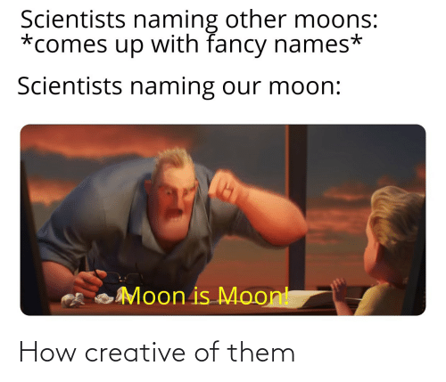 scientists: Scientists naming other moons:  *comes up with fancy names*  Scientists naming our moon:  Moon is Moont How creative of them