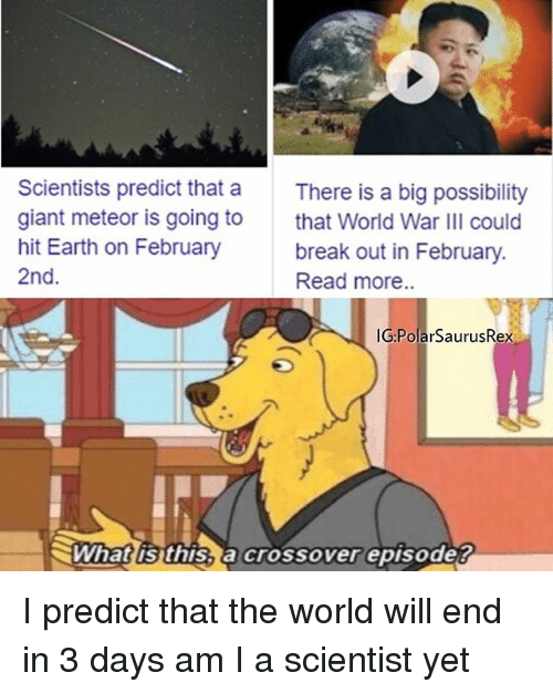 Memes, Break, and Earth: Scientists predict that a  giant meteor is going to  hit Earth on February  2nd.  There is a big possibility  that World War III could  break out in February.  Read more..  IG PolarSaurusRex  ミWhatlisthisSacrossoverepisode? I predict that the world will end in 3 days am I a scientist yet