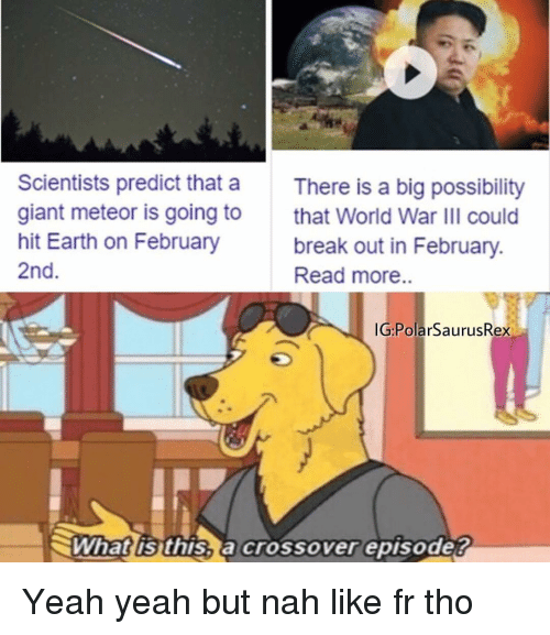 meteor: Scientists predict that a  giant meteor is going to  hit Earth on February  2nd  There is a big possibility  that World War IlI could  break out in February.  Read more..  G:PolarSaurusRex  What is this, a crossover episode? Yeah yeah but nah like fr tho
