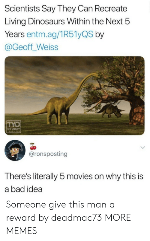 Bad Idea: Scientists Say They Can Recreate  Living Dinosaurs Within the Next 5  Years entm.ag/1R51yQS by  @Geoff_Weiss  TYO  OTODAY  YEARS OLD  @ronsposting  There's literally 5 movies on why this is  a bad idea Someone give this man a reward by deadmac73 MORE MEMES
