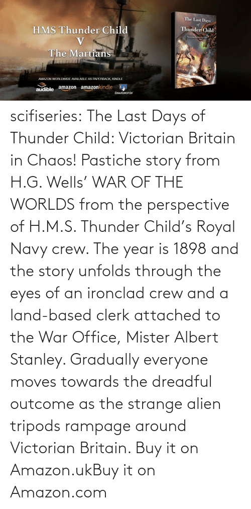 strange: scifiseries:  The Last Days of Thunder Child: Victorian Britain in Chaos!  Pastiche story from H.G. Wells' WAR OF THE WORLDS from the perspective  of H.M.S. Thunder Child's Royal Navy crew. The year is 1898 and the  story unfolds through the eyes of an ironclad crew and a land-based  clerk attached to the War Office, Mister Albert Stanley. Gradually  everyone moves towards the dreadful outcome as the strange alien tripods  rampage around Victorian Britain.   Buy it on Amazon.ukBuy it on Amazon.com