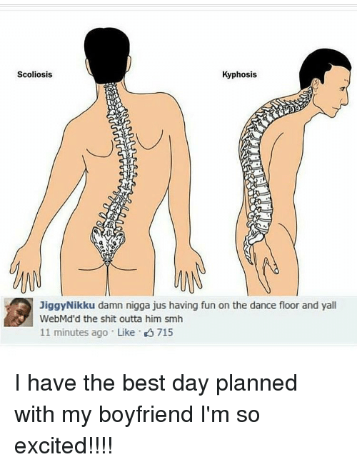 So Excite: Scoliosis  Kyphosis  Jiggy Nikku damn nigga jus having fun on the dance floor and yall  WebMd'd the shit outta him smh  11 minutes ago Like K 715 I have the best day planned with my boyfriend I'm so excited!!!!
