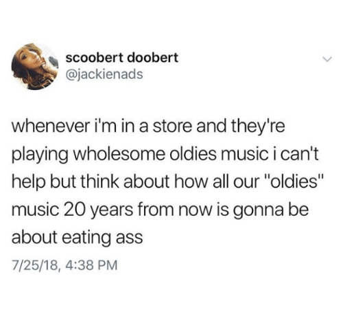 "Scoobert Doobert: scoobert doobert  @jackienads  whenever i'm in a store and they're  playing wholesome oldies music i can't  help but think about how all our ""oldies""  music 20 years from now is gonna be  about eating ass  7/25/18, 4:38 PM"