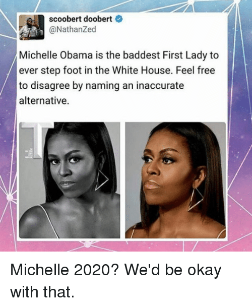 Scoobert Doobert: scoobert doobert  Michelle Obama is the baddest First Lady to  ever step foot in the White House. Feel free  to disagree by naming an inaccurate  alternative. Michelle 2020? We'd be okay with that.