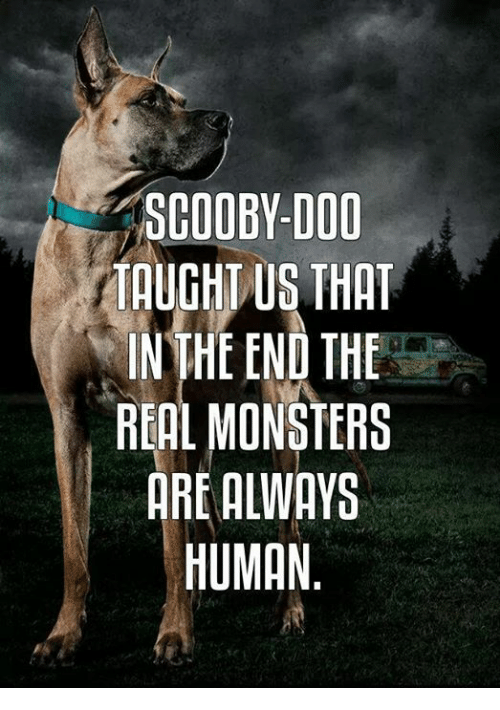 Dank, Scooby Doo, and 🤖: SCOOBY-DOO  TAUGHT US THAT  IN THE END THE  RIAL MONSTERS  ARE ALWAYS  HUMAN