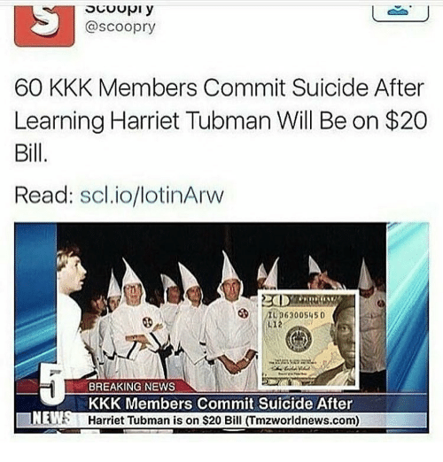 Kkk, News, and Harriet Tubman: @scoopry  60 KKK Members Commit Suicide After  Learning Harriet Tubman Will Be on $20  Bill  Read  scl.io/lotinArw  BREAKING NEWS  KKK Members Commit Suicide After  Harriet Tubman is on $20 Bill (Tmzworldnews.com)