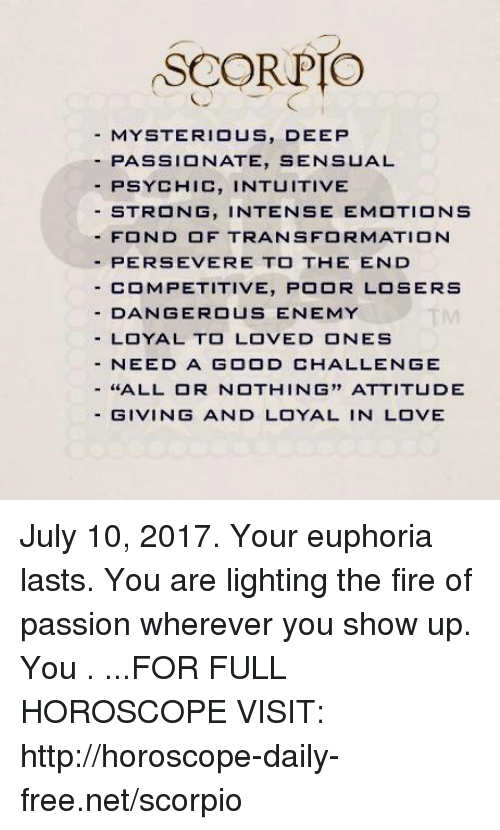 Fonded: SCOR PIO  MYSTERIOUS, DEEP  -PA S S I  NATE, SENSUAL  PSYCHIC, INTUITIVE  STRONG, INTENSE EMOTIONS  -FOND OF TRANSFORMATION  PERSEVERE TO THE END  - COMPETITIVE, POOR LOSERS  - DANGEROUS ENEMY  -LOYAL TO LOVED ONES  - NEED A GOOD CHALLENGE  -''ALL OR NOTHING,, ATTITUDE  - GIVING AND LOYAL IN LOVE July 10, 2017. Your euphoria lasts. You are lighting the fire of passion wherever you show up. You . ...FOR FULL HOROSCOPE VISIT: http://horoscope-daily-free.net/scorpio