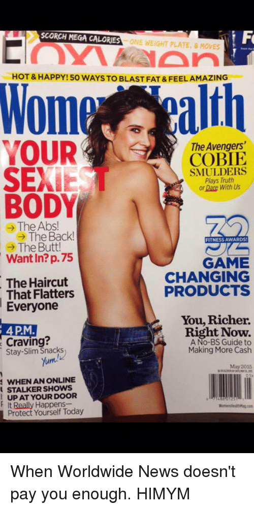 Memes, Mega, and Stalker: SCORCH MEGA CALORIES  ONE WEIGHT PLATE, 8 MOVES  HOT&HAPPY 50 WAYSTO BLAST FAT&FEELAMAZING  alth  Mom  YOUR  The Avengers  COBLE  SEXIE  SMULDERS  Plays Truth  Dace With Us  BODY  e The Abs  The Back!  FITNESS AWARDS!  The Butt!  Want In? p.75  GAME  CHANGING  The Haircut  PRODUCTS  That Flatters  Everyone  You Richer.  4 PM.  RightNow.  Craving?  Stay-Slim Snacks  Making More Cash  Yum  May 2015  s WHEN AN ONLINE  STALKER SHOWS  UP AT YOUR DOOR  It Really Happens-  Protect Yourself Today When Worldwide News doesn't pay you enough. HIMYM