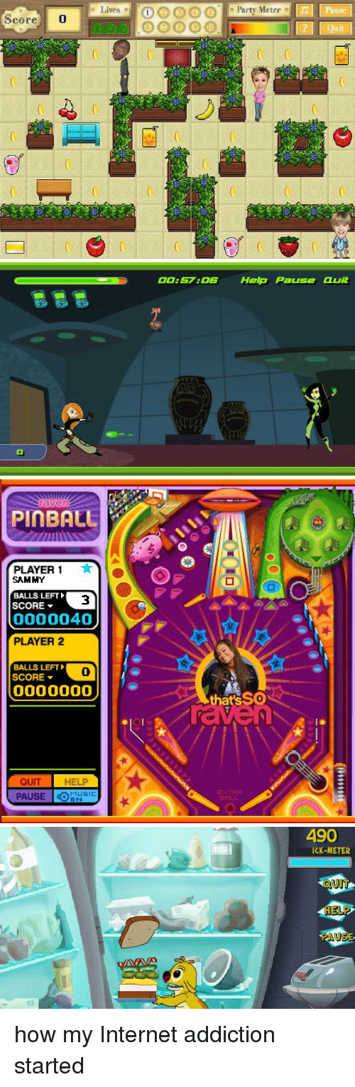 Addicted, Girl Memes, and Pin: Score 0  Lives  Party Meter o   OO:57:OS Help Pa  Quit   Pin BALE  PLAYER  SAMMY  BALLS LEFT  SCORE  0000040  PLAYER 2  BALLS LEFT  SCORE  0000000  QUIT  HELP  PAUSE  that'sSO   490  ICK-METER  UN how my Internet addiction started