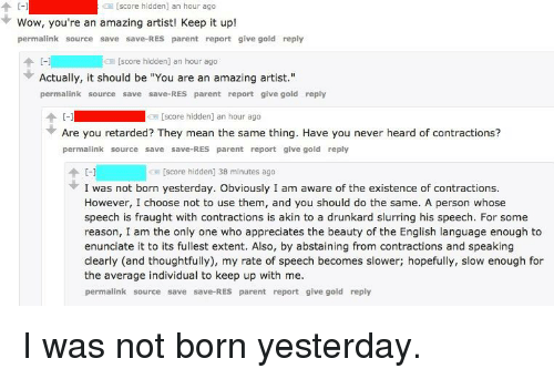 """Retarded, Wow, and Mean: [score hidden] an hour ago  C-1  Wow, you're an amazing artist! Keep it up!  permalink source save save-RES parent report give gold reply  个HI  ICE [score hidden] an hour ago  Actually, it should be """"You are an amazing artist.""""  permalink source save save-RES parent report give gold reply  个  [-]  Are you retarded? They mean the same thing. Have you never heard of contractions?  permalink source save save-RES parent report give gold reply  [score hidden] an hour ago  [score hidden] 38 minutes ago  I was not born yesterday. Obviously I am aware of the existence of contractions.  However, I choose not to use them, and you should do the same. A person whose  speech is fraught with contractions is akin to a drunkard slurring his speech. For some  reason, I am the only one who appreciates the beauty of the English language enough to  enunciate it to its fullest extent. Also, by abstaining from contractions and speaking  clearly (and thoughtfully), my rate of speech becomes slower; hopefully, slow enough for  the average individual to keep up with me.  permalink source save save-RES parent report give gold reply"""