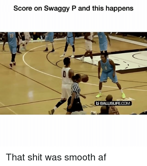 Af, Funny, and Shit: Score on Swaggy P and this happens  18  13  BALLISLIFE.COM That shit was smooth af