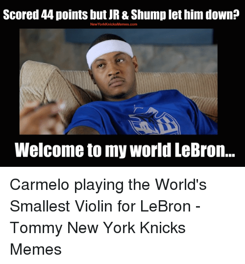 shump: Scored 44 points but JR&Shump let him down?  New York KnicksMemes com  Welcome to my world LeBron... Carmelo playing the World's Smallest Violin for LeBron -Tommy  New York Knicks Memes