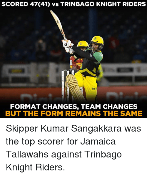 Memes, Jamaica, and 🤖: SCORED 47(41) vs TRINBAGO KNIGHT RIDERS  0  BAS  FORMAT CHANGES, TEAM CHANGES  BUT THE FORM REMAINS THE SAME Skipper Kumar Sangakkara was the top scorer for Jamaica Tallawahs against Trinbago Knight Riders.