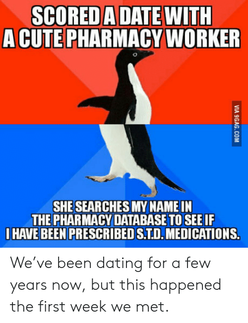 The Pharmacy: SCORED A DATE WITH  A CUTE PHARMACY WORKER  SHE SEAR CHES MY NAME IN  THE PHARMACY DATABASE TO SEE IF  HAVE BEEN PRESCRIBED S.TD.MEDICATIONS.  VIA 9GAG.COM We've been dating for a few years now, but this happened the first week we met.