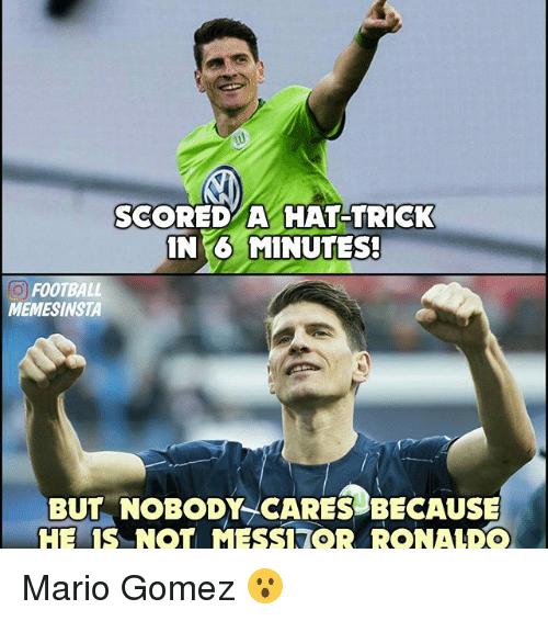 mess: SCORED A HAT TRICK  IN MINUTES!  O FOOTBALL  MEMESINSTA  BUT NOBODY CARES BECAUSE  HE IS NOT MESS OR RONALDO Mario Gomez 😮