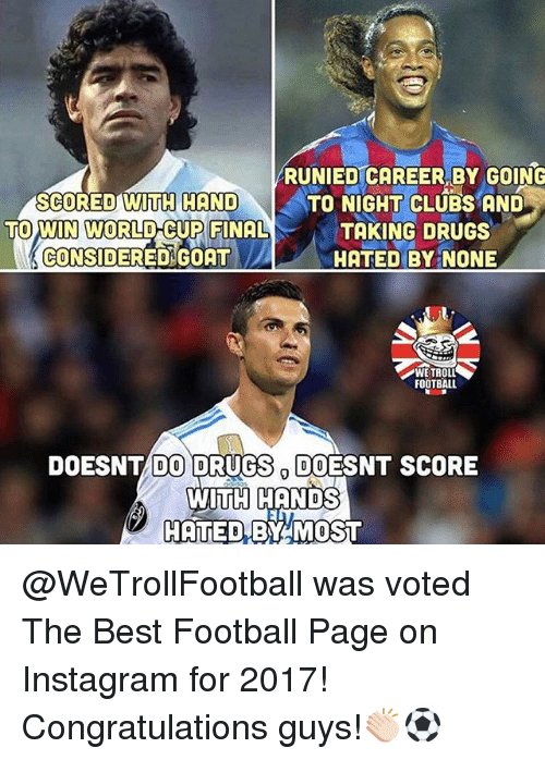 Drugs, Football, and Instagram: SCORED WiTH HAND  TO WIN WORLD-CUP FINAL  CONSIDERED GOAT  RUNIED CAREER BY GOING  TO NIGHT CLUBS AND  TAKING DRUGS  HATED BY NONE  WE TROLL  FOOTBALL  DOESNT DO DRUGS DOESNT SCORE  WiidH HgNDS  HATED BY MOST @WeTrollFootball was voted The Best Football Page on Instagram for 2017! Congratulations guys!👏🏻⚽️