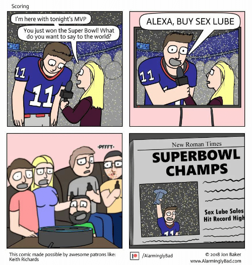 Keith Richards: Scoring  I'm here with tonight's MVP  ALEXA, BUY SEX LUBE  You just won the Super Bowl! What  do you want to say to the world?  (11  11  11  PFFFT  New Roman Times  SUPERBOWL  CHAMPS  Sex Lube Sales  Hit Record High  This comic made possible by awesome patrons like:  Keith Richards  /AlarminglyBad  2018 Jon Baker  C  www.AlarminglyBad.com