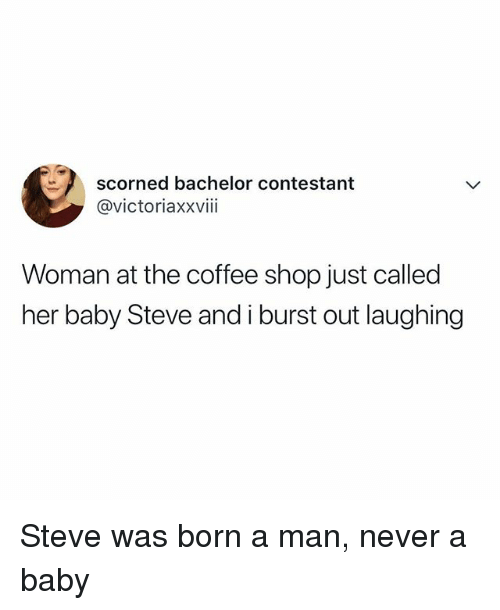 Bachelor, Coffee, and Relatable: scorned bachelor contestant  @victoriaxxviii  Woman at the coffee shop just called  her baby Steve and i burst out laughing Steve was born a man, never a baby