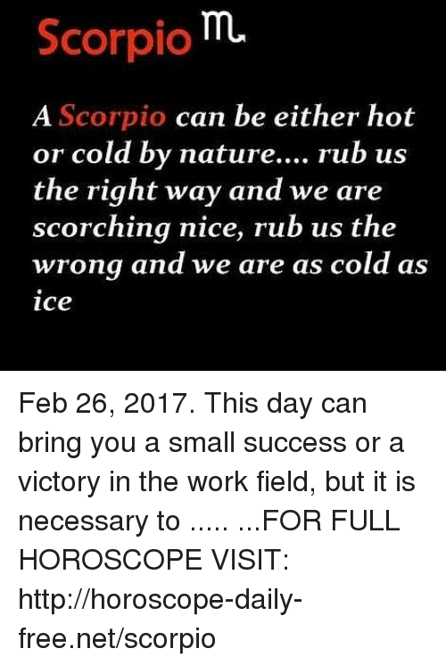 Work, Free, and Horoscope: Scorpio  A Scorpio  can be either hot  or cold by nature....  rub us  the right way and we are  scorching nice, rub us the  wrong and we are as cold as  ice Feb 26, 2017. This day can bring you a small success or a victory in the work field, but it is necessary to  ..... ...FOR FULL HOROSCOPE VISIT: http://horoscope-daily-free.net/scorpio