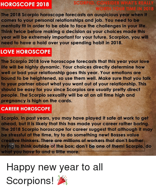 scorpios: SCORPIO CONSIDER WHAT'S REALLY  WORTH YOUR TIME IN 2018  HOROSCOPE 2018  The 2018 Scorpio horoscope forecasts an auspicious year when it  comes to your personal relationships and job. You need to be  mentally fit in order to be able to face the challenges in your life  Think twice before making a decision as your choices made this  year will be extremely important for your future. Scorpion, you will  need to have a hold over your spending habit in 2018.  LOVE HOROSCOPE  The Scorpio 2018 love horoscope forecasts that this year your love  life will be highly dynamic. Your choices directly determine how  well or bad your relationship goes this year. Your emotions are  bound to be heightened, so use them well. Make sure that you talk  to your partner about what you want out of your relationship. This  should be easy for you since Scorpios are usually pretty direct  people. The Scorpio sexuality will be at an all time high and  pregnancy is high on the cards.  CAREER HOROSCOPE  Scorpio, in past years, you may have played it safe at work to get  ahead, but it is likely that this has made your career rather boring  The 2018 Scorpio horoscope for career suggest that although it may  be stressful at the time, try to do something new! Bosses value  creative thinkers. There are millions of workers that don't bother  trying to think outside of the box: don't be one of them! Scorpio, do  what you have to and a tittle more Happy new year to all Scorpions! 🎉