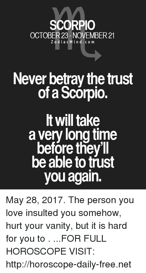youre: SCORPIO  OCTOBER 23- NOVEMBER 21  Z o d i a c M i n d c o m  Never betray the trust  of Scorpio.  It will take  a ver long time  before they'll  be able to trust  you again. May 28, 2017. The person you love insulted you somehow, hurt your vanity, but it is hard for you to . ...FOR FULL HOROSCOPE VISIT: http://horoscope-daily-free.net