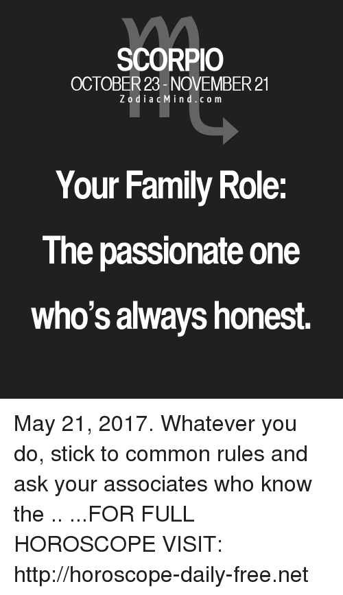 Family, Common, and Free: SCORPIO  OCTOBER 23- NOVEMBER 21  Z o d i a c M i n d c o m  Your Family Role  The passionate one  who's always honest. May 21, 2017. Whatever you do, stick to common rules and ask your associates who know the  .. ...FOR FULL HOROSCOPE VISIT: http://horoscope-daily-free.net
