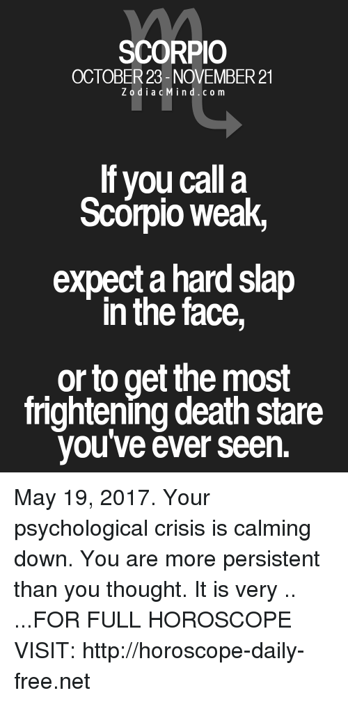 Death Stare: SCORPIO  OCTOBER 23- NOVEMBER 21  Z o d i a c M i n d c o m  If you call a  Scorpio Weak,  expect ahardslap  in the face  or to get the most  frightening death stare  you've ever seen. May 19, 2017. Your psychological crisis is calming down. You are more persistent than you thought. It is very .. ...FOR FULL HOROSCOPE VISIT: http://horoscope-daily-free.net