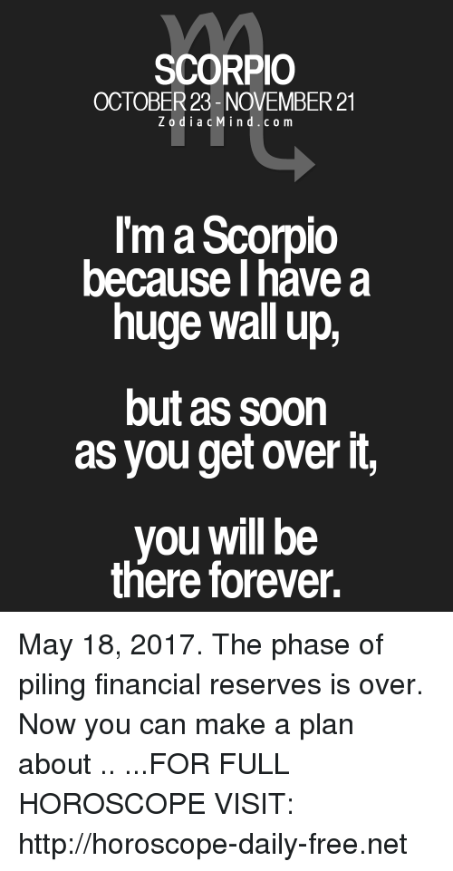 walls: SCORPIO  OCTOBER 23- NOVEMBER 21  Z o d i a c M i n d c o m  I'm a Scorpio  because I have a  huge wall up,  but as soon  as you get over it,  you be  there forever. May 18, 2017. The phase of piling financial reserves is over. Now you can make a plan about  .. ...FOR FULL HOROSCOPE VISIT: http://horoscope-daily-free.net