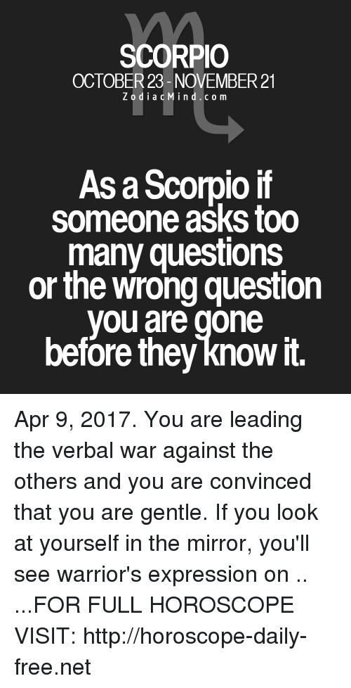 Too Many Questions: SCORPIO  OCTOBER 23- NOVEMBER 21  Z o d i a c M i n d c o m  As a Scorpio if  someone asks too  many questions  or the wrong question  you are gone  before they knowit. Apr 9, 2017. You are leading the verbal war against the others and you are convinced that you are gentle. If you look at yourself in the mirror, you'll see warrior's expression on .. ...FOR FULL HOROSCOPE VISIT: http://horoscope-daily-free.net