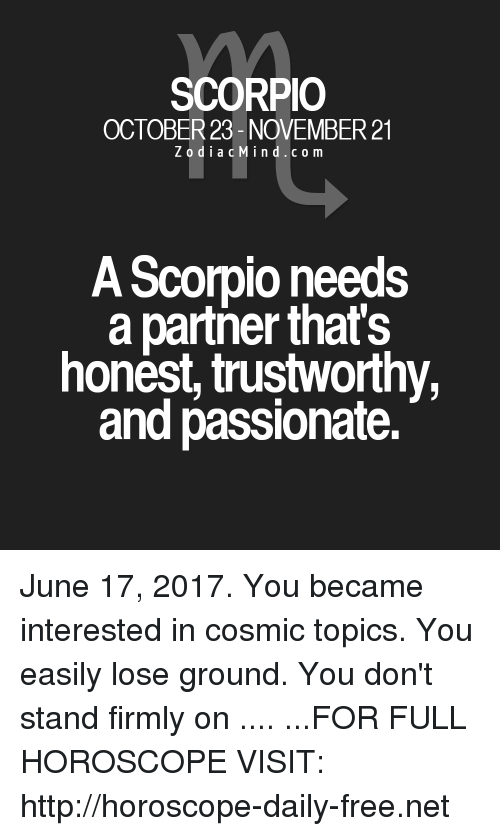 Free, Horoscope, and Http: SCORPIO  OCTOBER 23- NOVEMBER 21  Z o d i a c Min d c o m  A Scorpio needs  a partner that's  honest, trustworthy,  and passionate. June 17, 2017. You became interested in cosmic topics. You easily lose ground. You don't stand firmly on .... ...FOR FULL HOROSCOPE VISIT: http://horoscope-daily-free.net