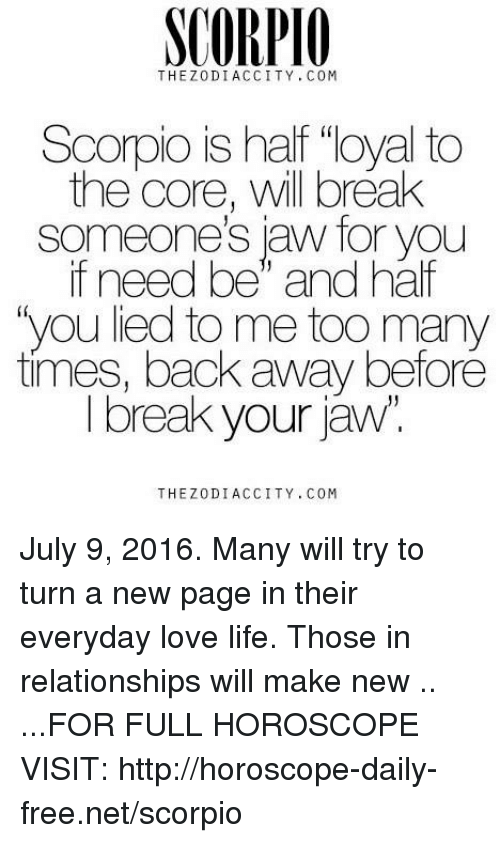 "too many times: SCORPIO  THEZ 0 DIACCITY, COM  Scorpio is half ""loyal to  the core, will break  aw for you  if need be"" and half  ""you lied to me too many  times, back away before  I break your jaw  THE DI ACCITY, COM July 9, 2016. Many will try to turn a new page in their everyday love life. Those in relationships will make new .. ...FOR FULL HOROSCOPE VISIT: http://horoscope-daily-free.net/scorpio"