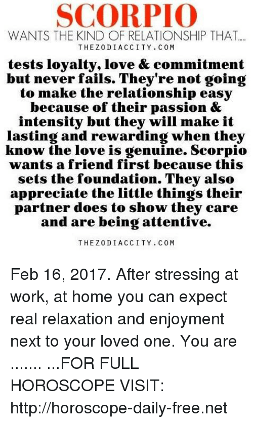 attentive: SCORPIO  WANTS THE KIND OF RELATIONSHIP THAT  THE Z0DI ACCI TY. C 0 M  tests loyalty, love & commitment  but never fails. They're not going  to make the relationship easy  because of their passion &  intensity but they will make it  lasting and rewarding when they  know the love is genuine. Scorpio  wants a friend first because this  sets the foundation. They also  appreciate the little things their  partner does to show they care  and are being attentive.  THE Z0DI A C CITY C 0 M Feb 16, 2017. After stressing at work, at home you can expect real relaxation and enjoyment next to your loved one. You are  ....... ...FOR FULL HOROSCOPE VISIT: http://horoscope-daily-free.net
