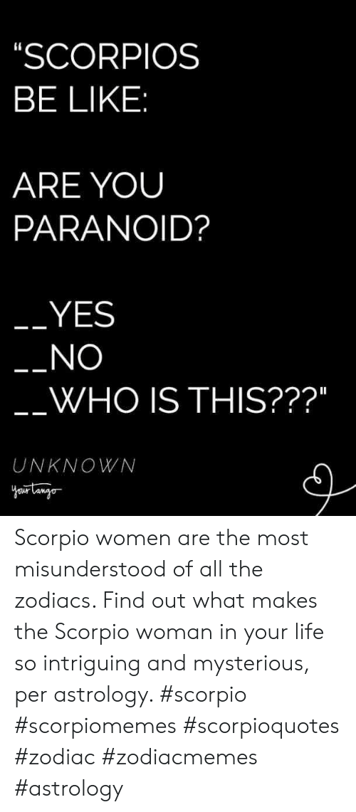 "scorpios: SCORPIOS  BE LIKE  ARE YOUU  PARANOID?  YES  NO  WHO IS THIS???""  UNKNOWN Scorpio women are the most misunderstood of all the zodiacs. Find out what makes the Scorpio woman in your life so intriguing and mysterious, per astrology. #scorpio #scorpiomemes #scorpioquotes #zodiac #zodiacmemes #astrology"