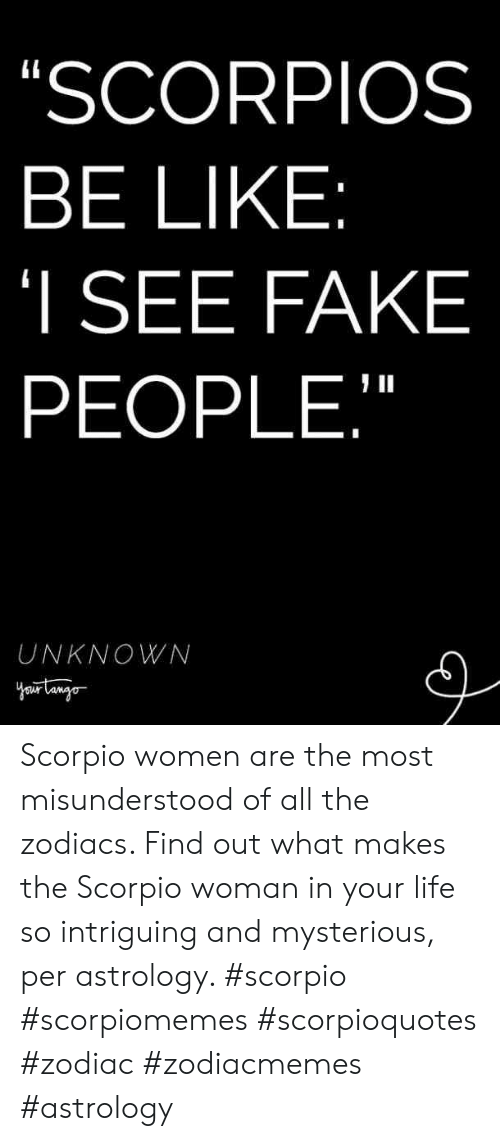 "scorpios: SCORPIOS  BE LIKE  I SEE FAKE  PEOPLE,""  UNKNOWN Scorpio women are the most misunderstood of all the zodiacs. Find out what makes the Scorpio woman in your life so intriguing and mysterious, per astrology. #scorpio #scorpiomemes #scorpioquotes #zodiac #zodiacmemes #astrology"